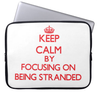 Keep Calm by focusing on Being Stranded Laptop Computer Sleeves