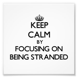 Keep Calm by focusing on Being Stranded Photo Print
