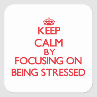 Keep Calm by focusing on Being Stressed Square Sticker