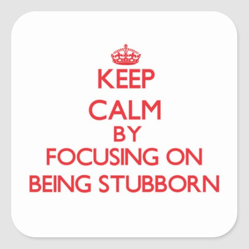Keep Calm by focusing on Being Stubborn Stickers