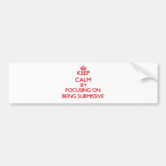Keep Calm by focusing on Being Submissive Bumper Sticker