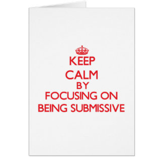 Keep Calm by focusing on Being Submissive Greeting Card
