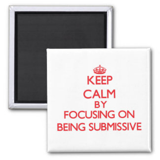 Keep Calm by focusing on Being Submissive Refrigerator Magnets