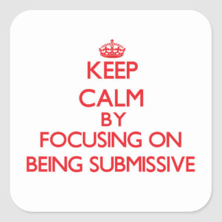 Keep Calm by focusing on Being Submissive Square Sticker