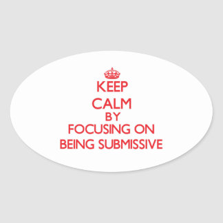 Keep Calm by focusing on Being Submissive Oval Stickers