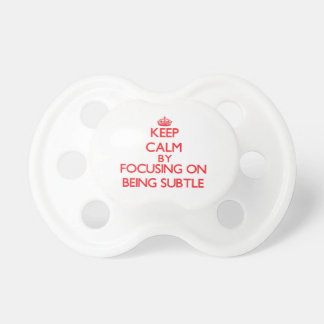 Keep Calm by focusing on Being Subtle Pacifier