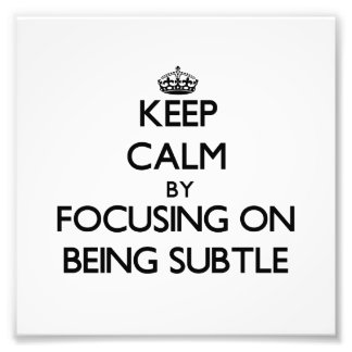 Keep Calm by focusing on Being Subtle Photograph