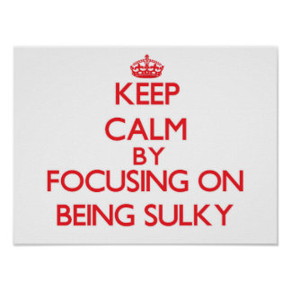 Keep Calm by focusing on Being Sulky Posters