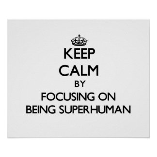 Keep Calm by focusing on Being Superhuman Poster