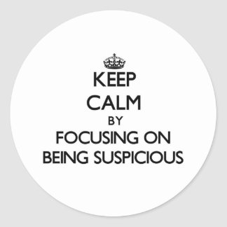 Keep Calm by focusing on Being Suspicious Round Stickers