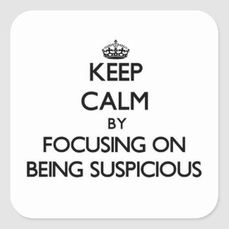 Keep Calm by focusing on Being Suspicious Square Stickers