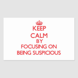 Keep Calm by focusing on Being Suspicious Sticker