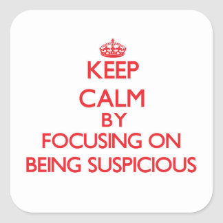 Keep Calm by focusing on Being Suspicious Square Sticker