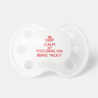Keep Calm by focusing on Being Tacky Baby Pacifier