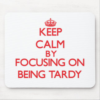 Keep Calm by focusing on Being Tardy Mouse Pad