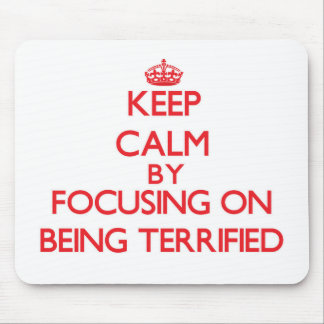 Keep Calm by focusing on Being Terrified Mousepads