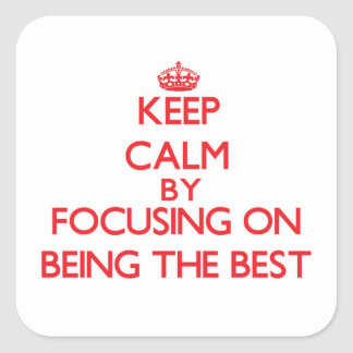 Keep Calm by focusing on Being The Best Square Sticker