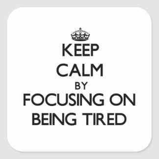 Keep Calm by focusing on Being Tired Sticker