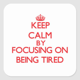 Keep Calm by focusing on Being Tired Square Sticker