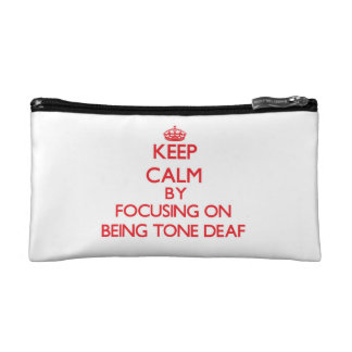 Keep Calm by focusing on Being Tone-Deaf Cosmetic Bags