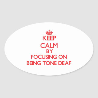 Keep Calm by focusing on Being Tone-Deaf Oval Sticker
