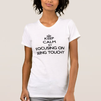 Keep Calm by focusing on Being Touchy Tshirt