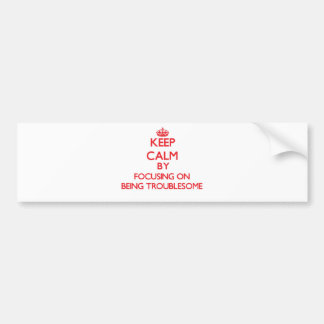 Keep Calm by focusing on Being Troublesome Bumper Stickers
