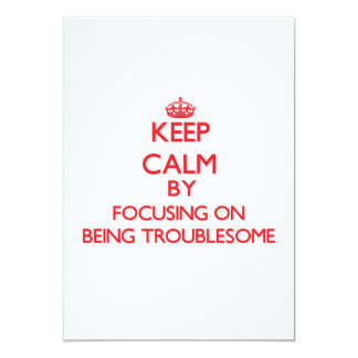 Keep Calm by focusing on Being Troublesome 5x7 Paper Invitation Card