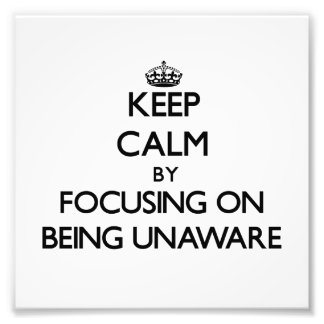 Keep Calm by focusing on Being Unaware Art Photo