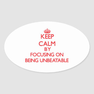 Keep Calm by focusing on Being Unbeatable Oval Sticker