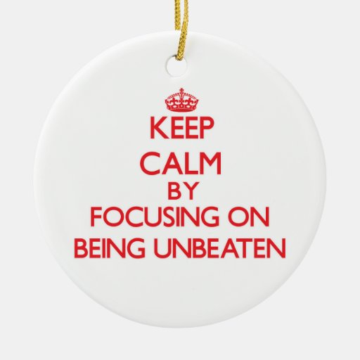 Keep Calm by focusing on Being Unbeaten Ornaments