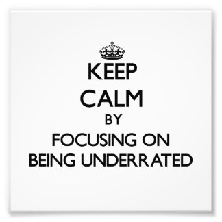 Keep Calm by focusing on Being Underrated Photograph