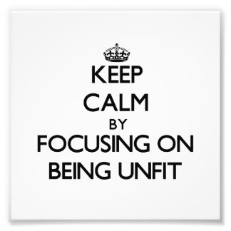 Keep Calm by focusing on Being Unfit Photo Art