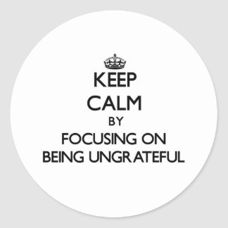 Keep Calm by focusing on Being Ungrateful Stickers