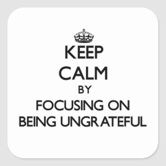Keep Calm by focusing on Being Ungrateful Square Stickers