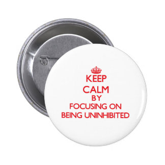 Keep Calm by focusing on Being Uninhibited Pinback Button