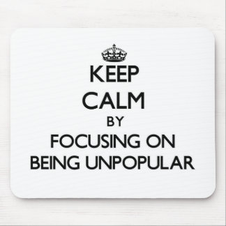 Keep Calm by focusing on Being Unpopular Mouse Pad