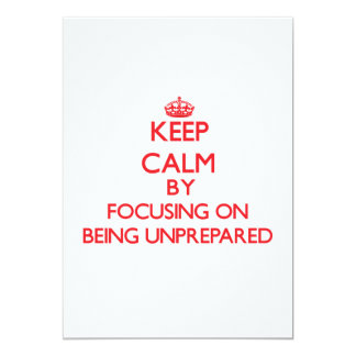 Keep Calm by focusing on Being Unprepared 5x7 Paper Invitation Card