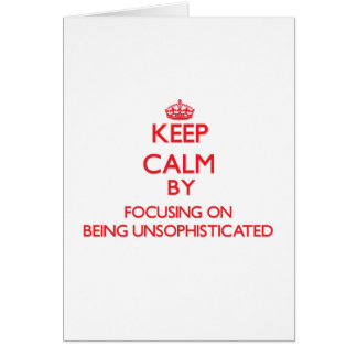 Keep Calm by focusing on Being Unsophisticated Greeting Card