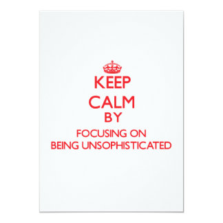 Keep Calm by focusing on Being Unsophisticated 5x7 Paper Invitation Card