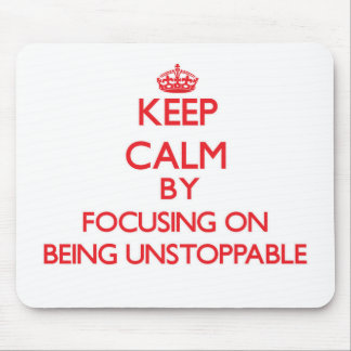 Keep Calm by focusing on Being Unstoppable Mouse Pad