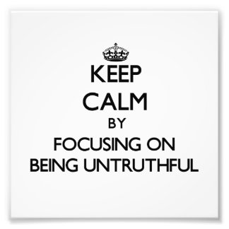 Keep Calm by focusing on Being Untruthful Photo Art