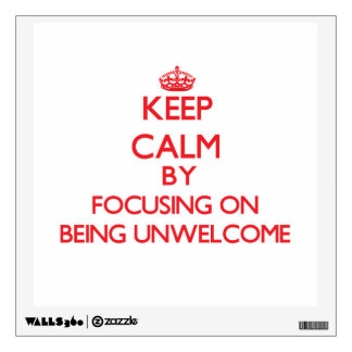 Keep Calm by focusing on Being Unwelcome Wall Decal