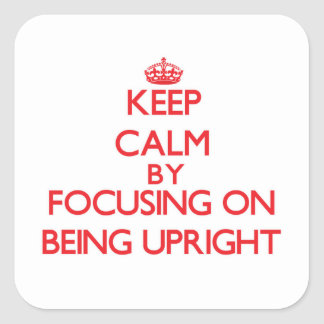 Keep Calm by focusing on Being Upright Square Sticker