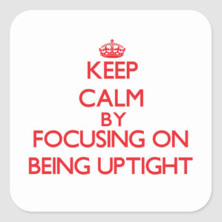 Keep Calm by focusing on Being Uptight Sticker