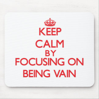 Keep Calm by focusing on Being Vain Mouse Pad