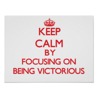 Keep Calm by focusing on Being Victorious Poster