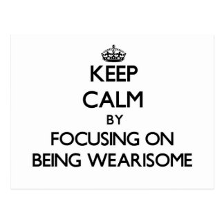 Keep Calm by focusing on Being Wearisome Postcard
