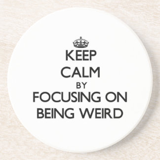 Keep Calm by focusing on Being Weird Coasters