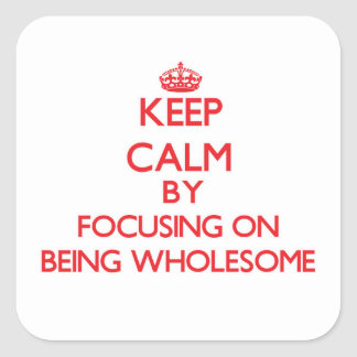 Keep Calm by focusing on Being Wholesome Square Sticker